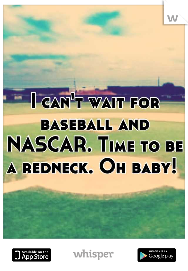 I can't wait for baseball and NASCAR. Time to be a redneck. Oh baby!