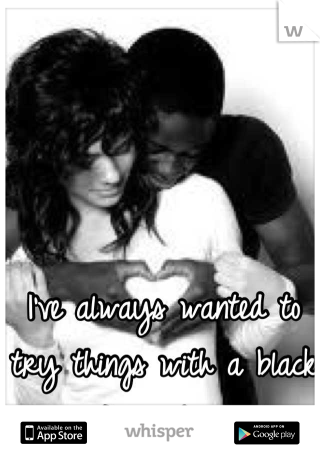 I've always wanted to try things with a black guy... I'm just nervous