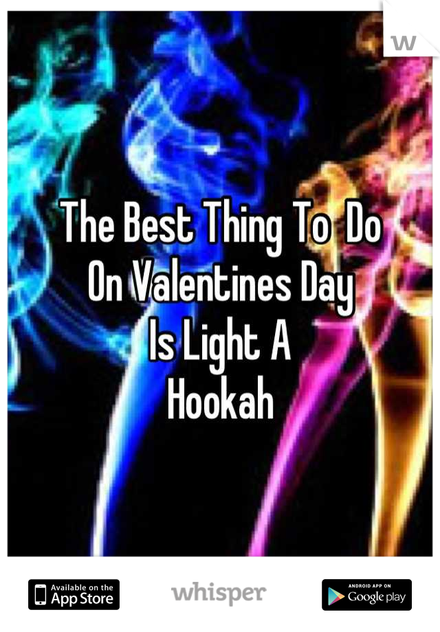 The Best Thing To  Do On Valentines Day Is Light A Hookah