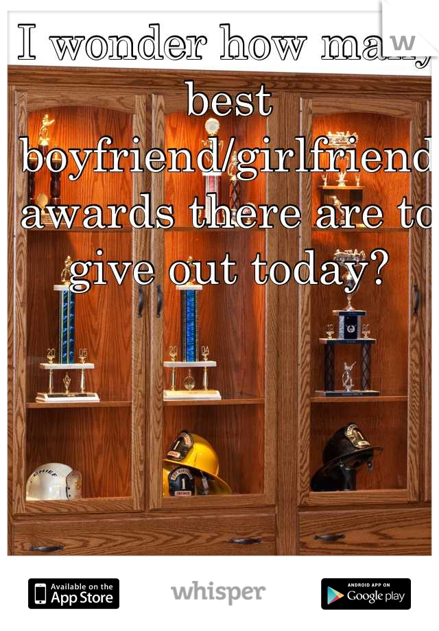 I wonder how many best boyfriend/girlfriend awards there are to give out today?