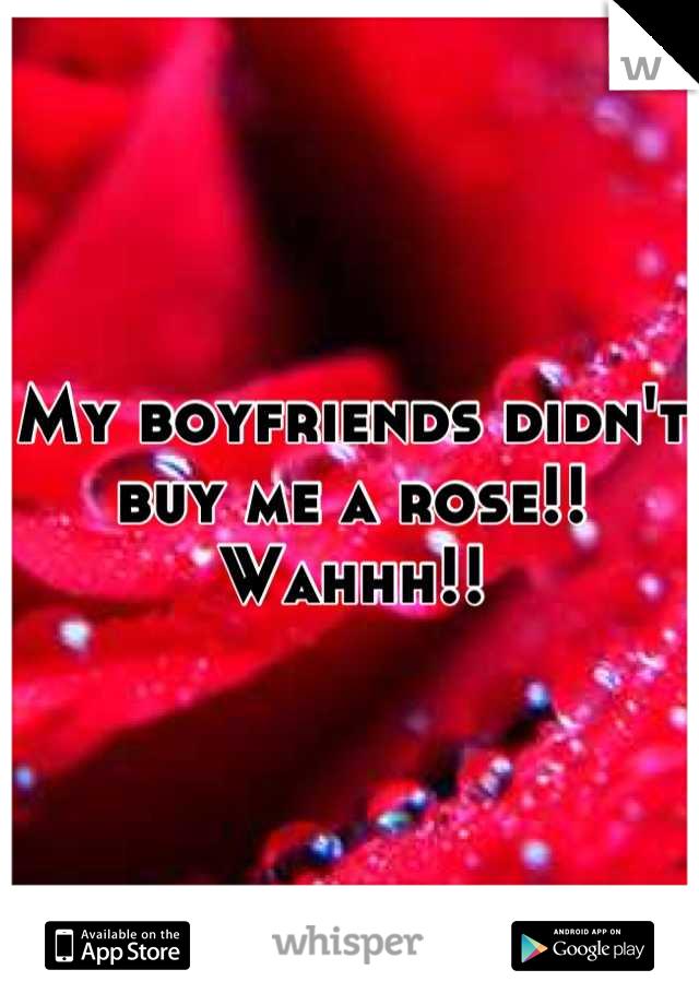 My boyfriends didn't buy me a rose!! Wahhh!!