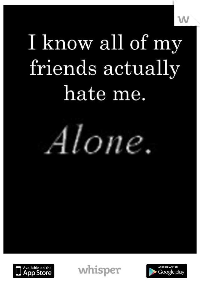 I know all of my friends actually hate me.