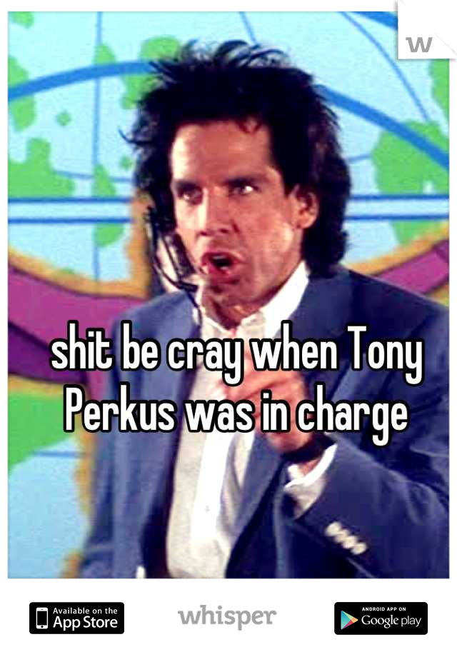 shit be cray when Tony Perkus was in charge