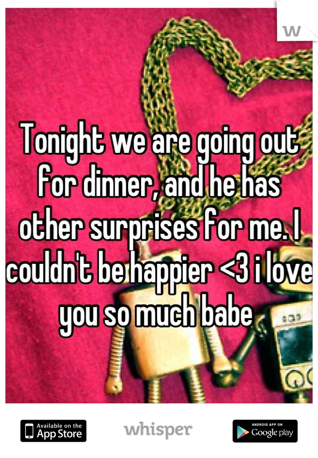 Tonight we are going out for dinner, and he has other surprises for me. I couldn't be happier <3 i love you so much babe
