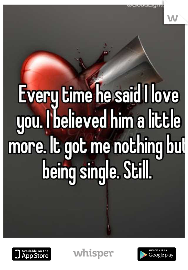 Every time he said I love you. I believed him a little more. It got me nothing but being single. Still.