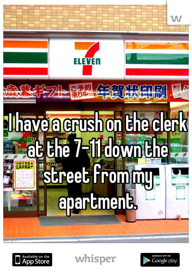 I have a crush on the clerk at the 7-11 down the street from my apartment.