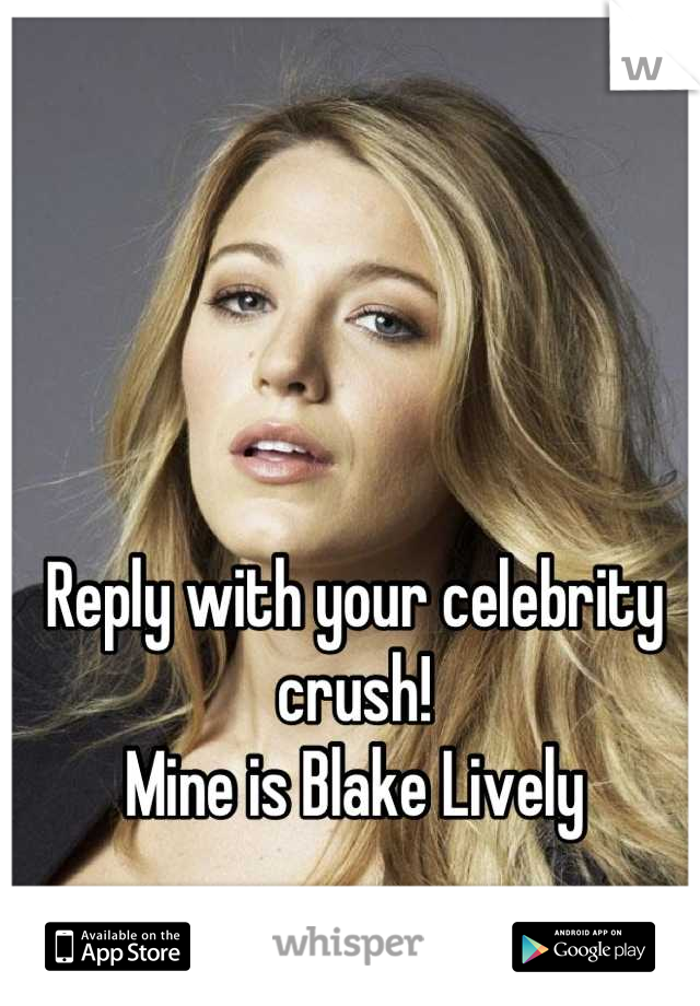 Reply with your celebrity crush! Mine is Blake Lively