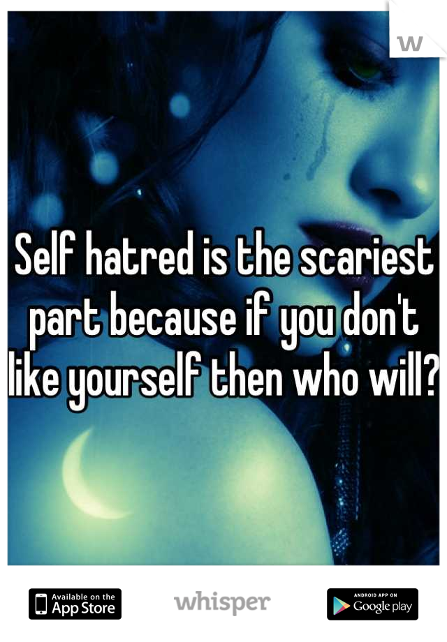 Self hatred is the scariest part because if you don't like yourself then who will?