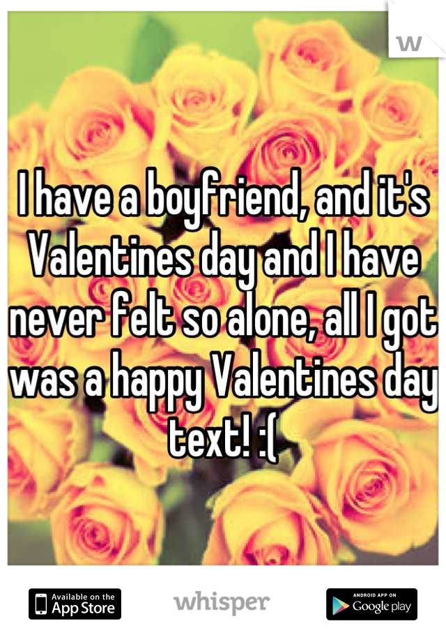 I have a boyfriend, and it's Valentines day and I have never felt so alone, all I got was a happy Valentines day text! :(