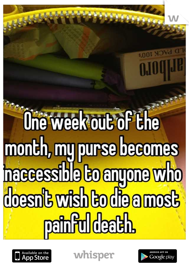 One week out of the month, my purse becomes inaccessible to anyone who doesn't wish to die a most painful death.