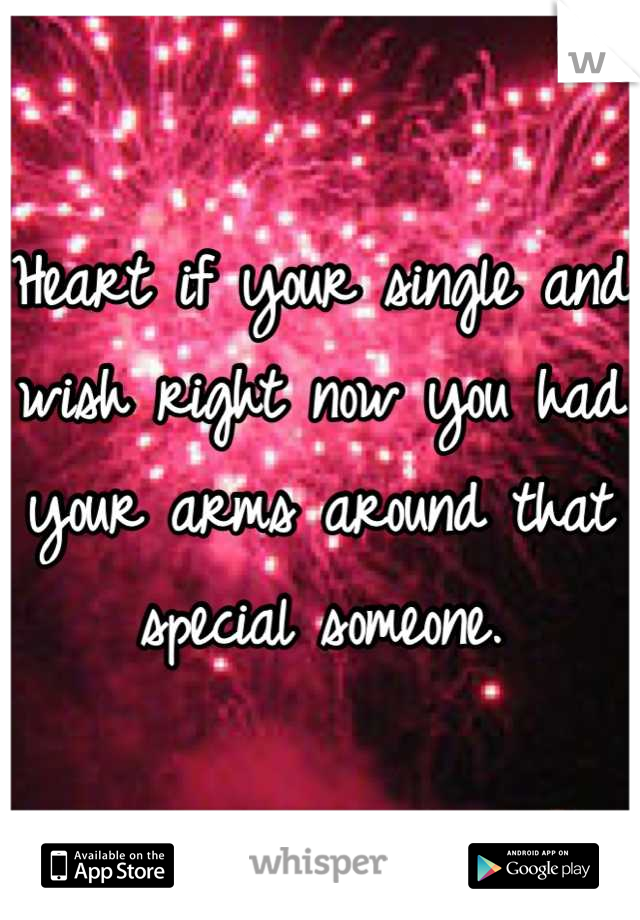Heart if your single and wish right now you had your arms around that special someone.