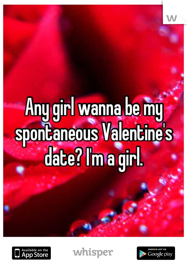 Any girl wanna be my spontaneous Valentine's date? I'm a girl.