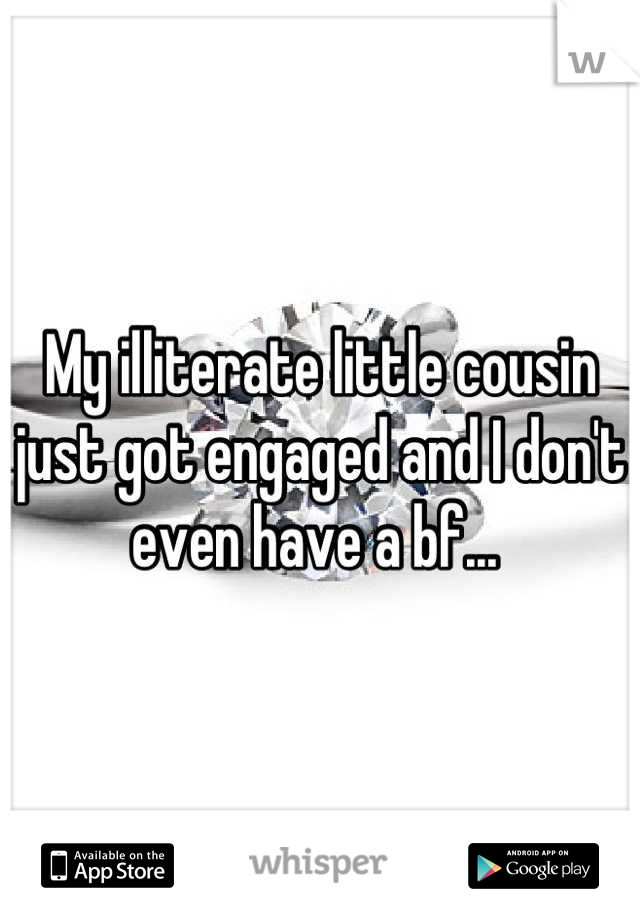 My illiterate little cousin just got engaged and I don't even have a bf...