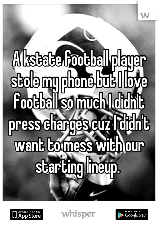 A kstate football player stole my phone but I love football so much I didn't press charges cuz I didn't want to mess with our starting lineup.