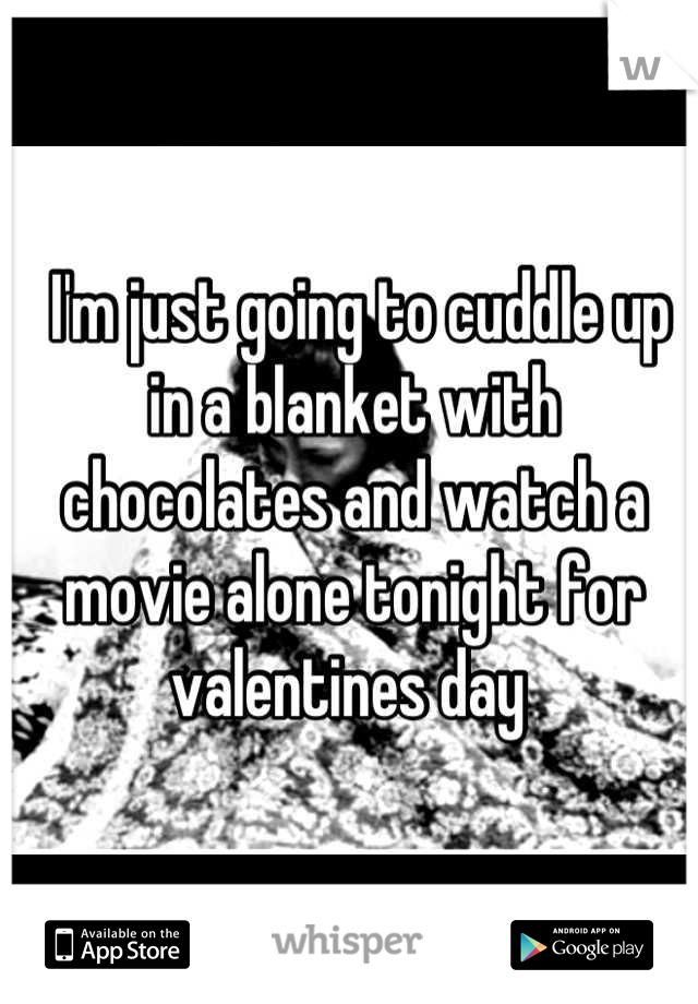 I'm just going to cuddle up in a blanket with chocolates and watch a movie alone tonight for valentines day