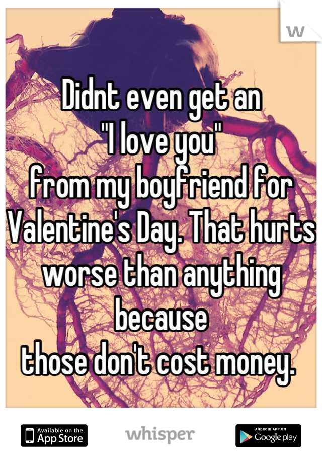 """Didnt even get an  """"I love you""""  from my boyfriend for Valentine's Day. That hurts  worse than anything because  those don't cost money."""