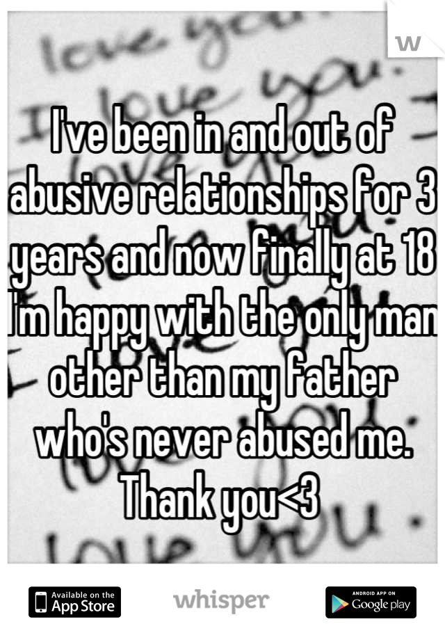 I've been in and out of abusive relationships for 3 years and now finally at 18 I'm happy with the only man other than my father who's never abused me.  Thank you<3