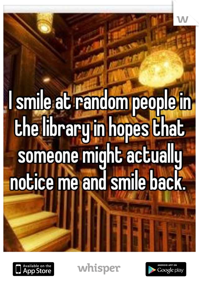 I smile at random people in the library in hopes that someone might actually notice me and smile back.