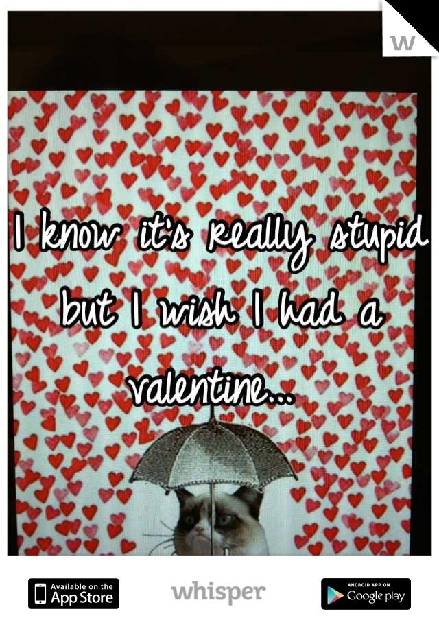I know it's really stupid but I wish I had a valentine...