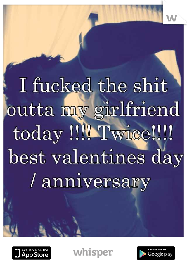 I fucked the shit outta my girlfriend  today !!!! Twice!!!!  best valentines day / anniversary
