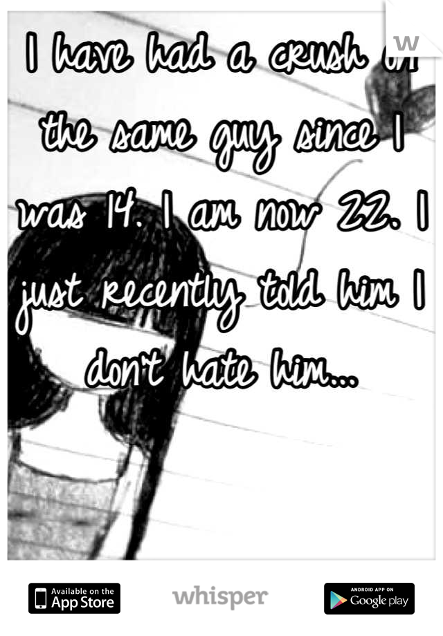 I have had a crush on the same guy since I was 14. I am now 22. I just recently told him I don't hate him...