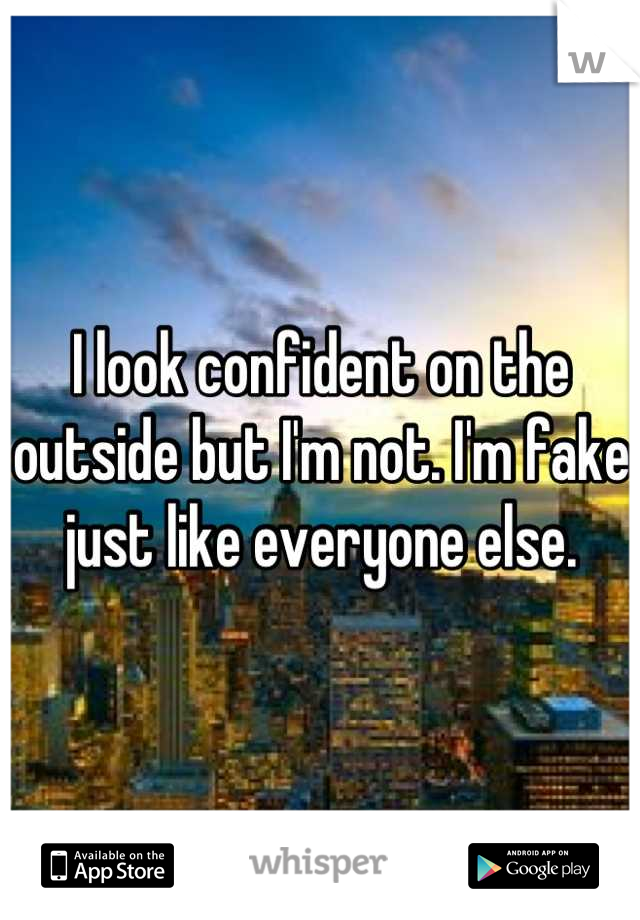 I look confident on the outside but I'm not. I'm fake just like everyone else.