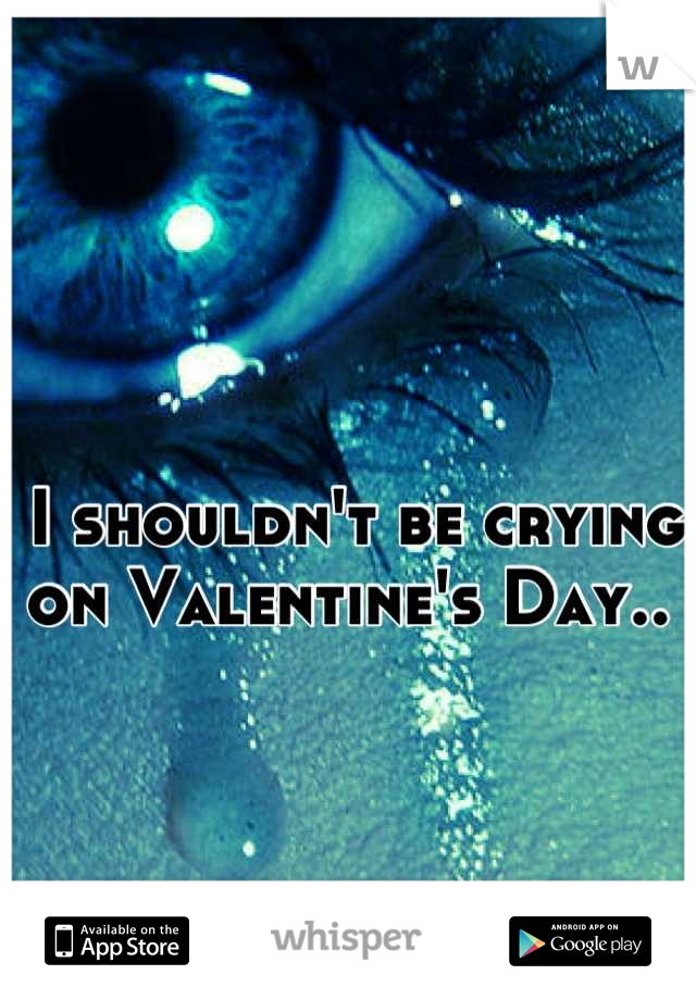 I shouldn't be crying on Valentine's Day..