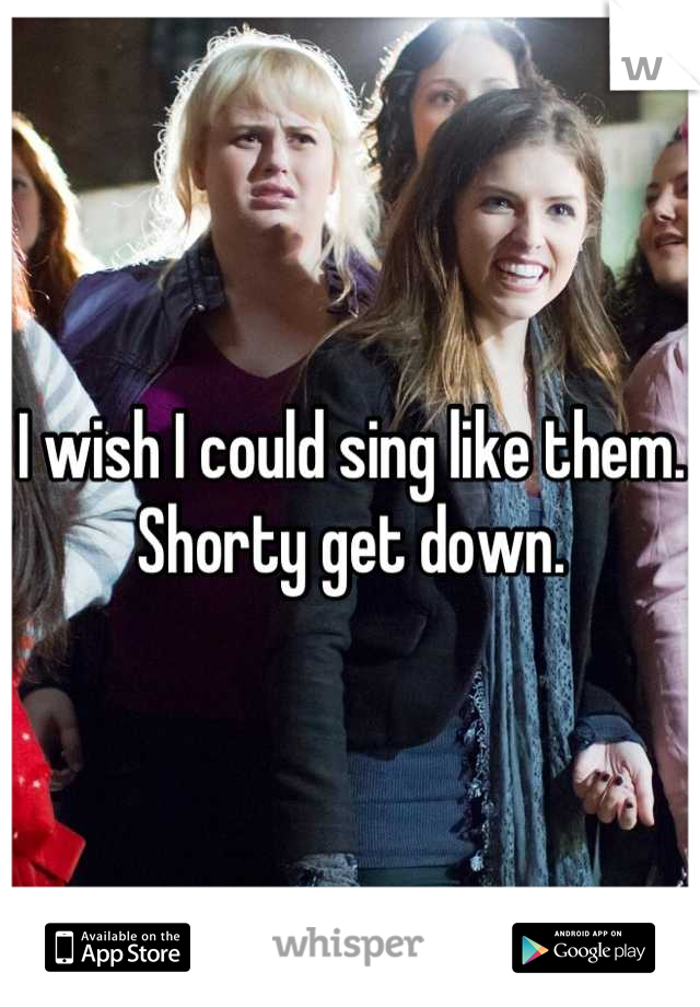 I wish I could sing like them. Shorty get down.