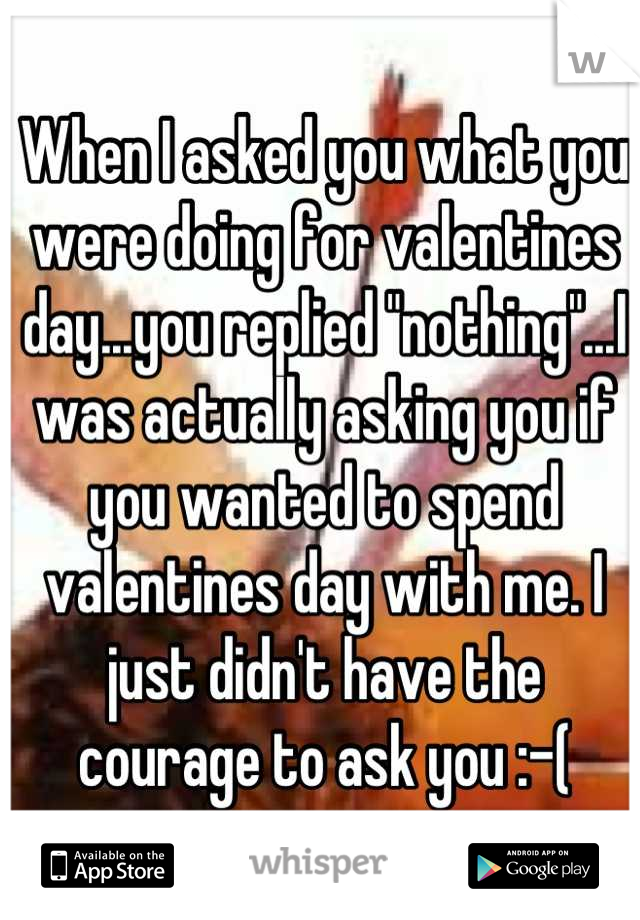 """When I asked you what you were doing for valentines day...you replied """"nothing""""...I was actually asking you if you wanted to spend valentines day with me. I just didn't have the courage to ask you :-("""