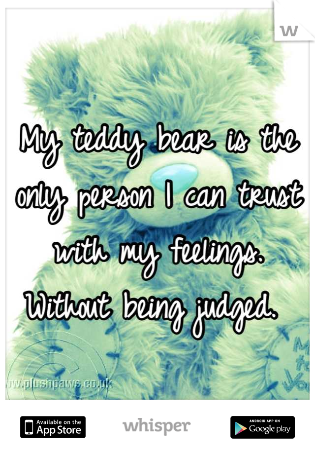 My teddy bear is the only person I can trust with my feelings. Without being judged.