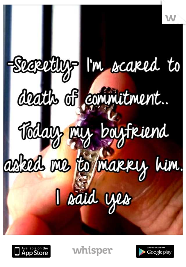 -Secretly- I'm scared to death of commitment.. Today my boyfriend asked me to marry him.  I said yes