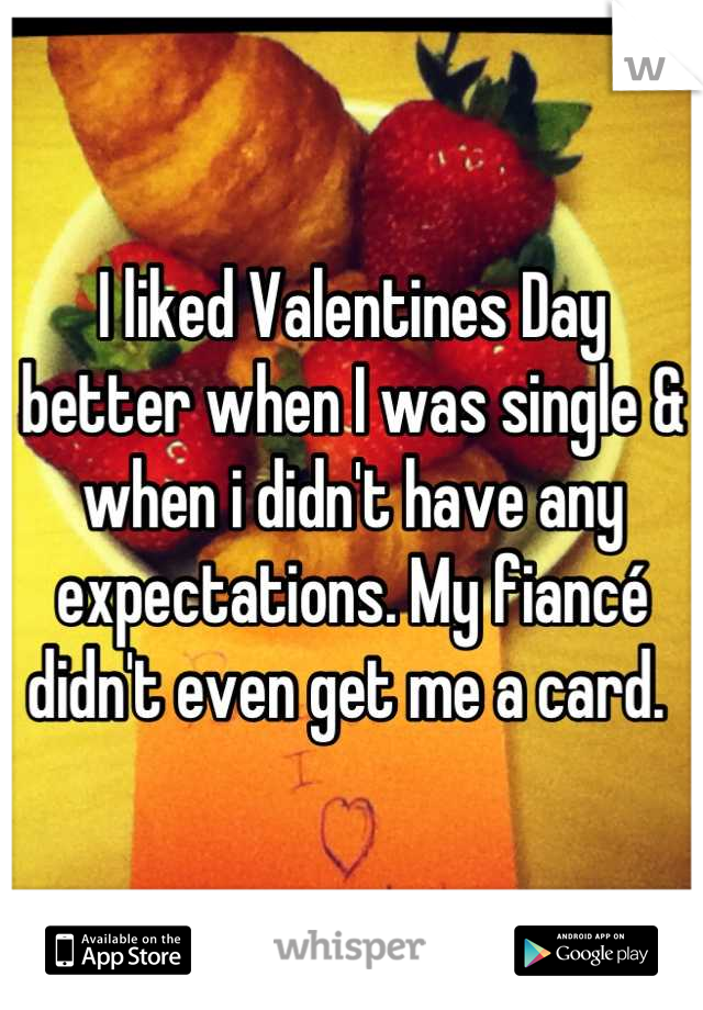 I liked Valentines Day better when I was single & when i didn't have any expectations. My fiancé didn't even get me a card.