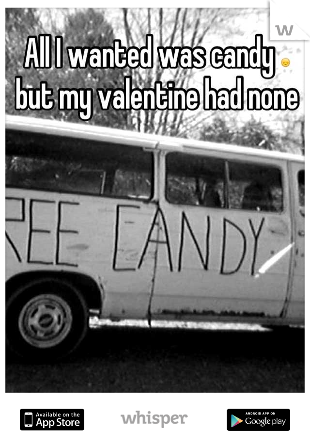All I wanted was candy 😞 but my valentine had none