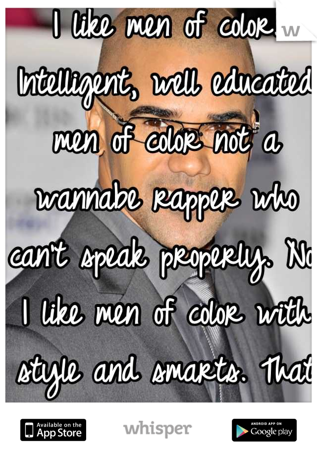I like men of color. Intelligent, well educated men of color not a wannabe rapper who can't speak properly. No, I like men of color with style and smarts. That to me is just attractive.