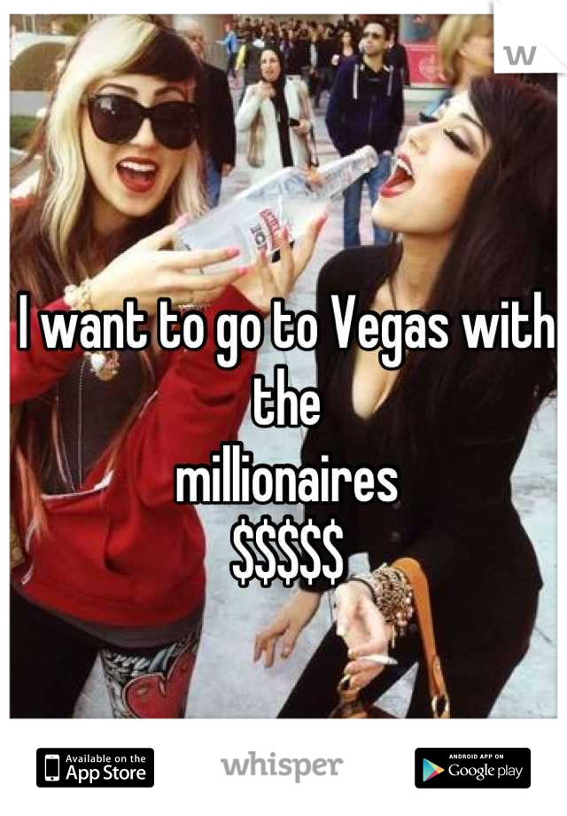 I want to go to Vegas with the  millionaires  $$$$$