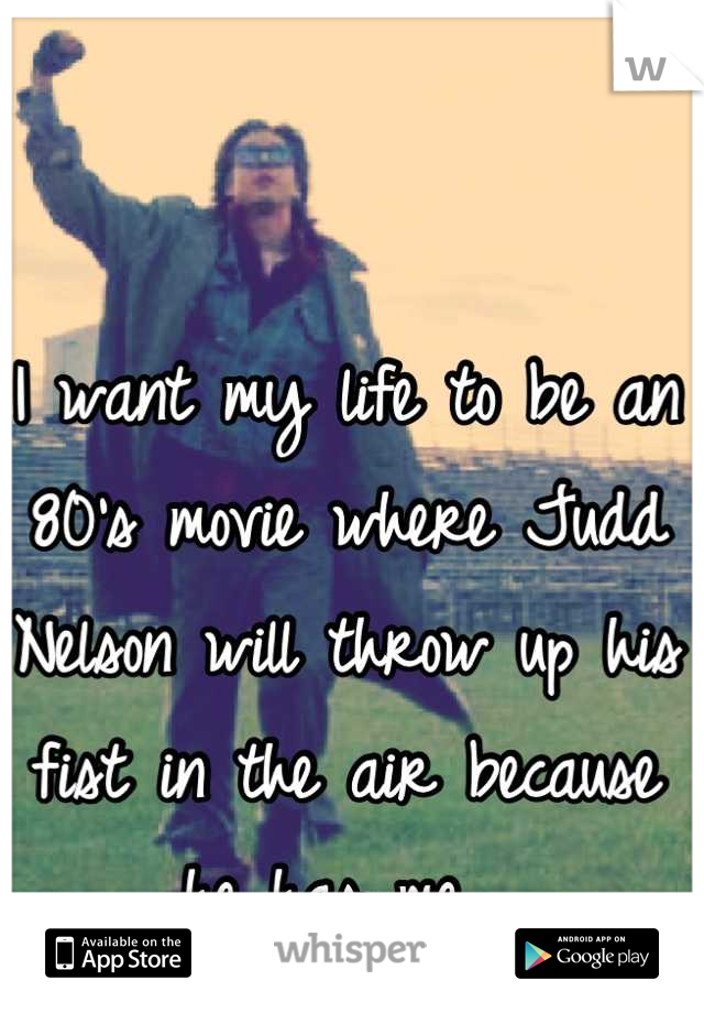 I want my life to be an 80's movie where Judd Nelson will throw up his fist in the air because he has me.
