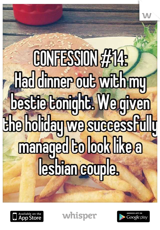 CONFESSION #14: Had dinner out with my bestie tonight. We given the holiday we successfully managed to look like a lesbian couple.