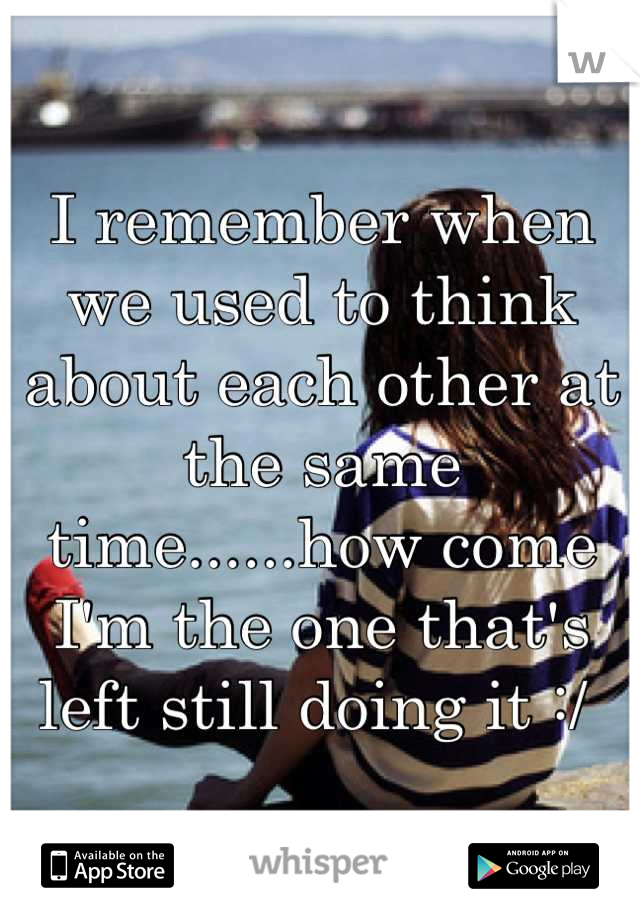 I remember when we used to think about each other at the same time......how come I'm the one that's left still doing it :/