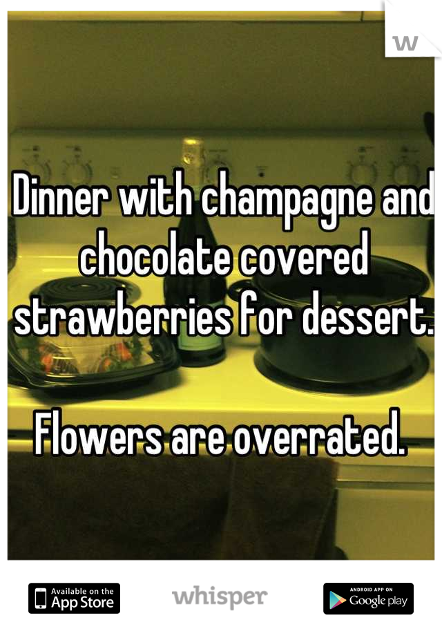 Dinner with champagne and chocolate covered strawberries for dessert.   Flowers are overrated.