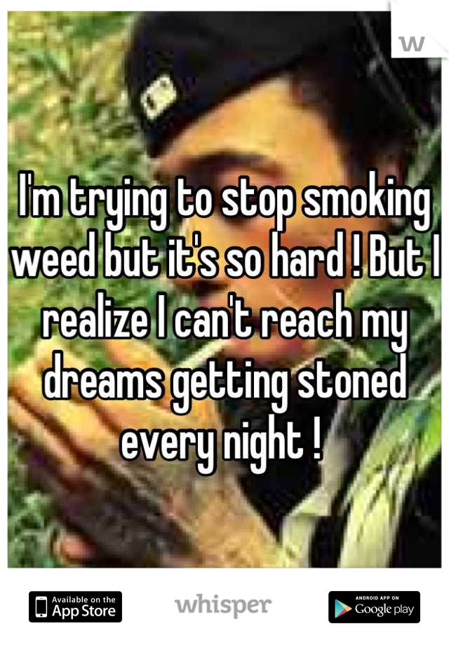 I'm trying to stop smoking weed but it's so hard ! But I realize I can't reach my dreams getting stoned every night !