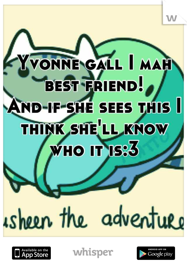 Yvonne gall I mah best friend! And if she sees this I think she'll know who it is:3