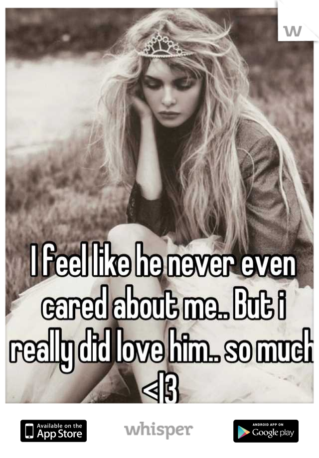 I feel like he never even cared about me.. But i really did love him.. so much <|3