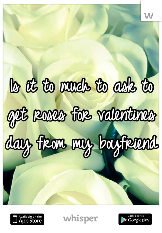 Is it to much to ask to get roses for valentines day from my boyfriend