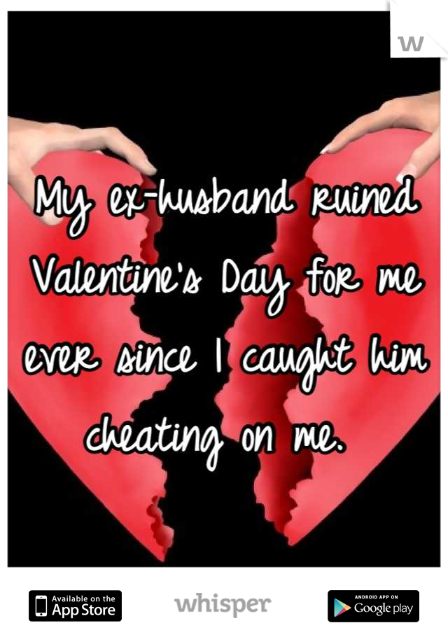 My ex-husband ruined Valentine's Day for me ever since I caught him cheating on me.