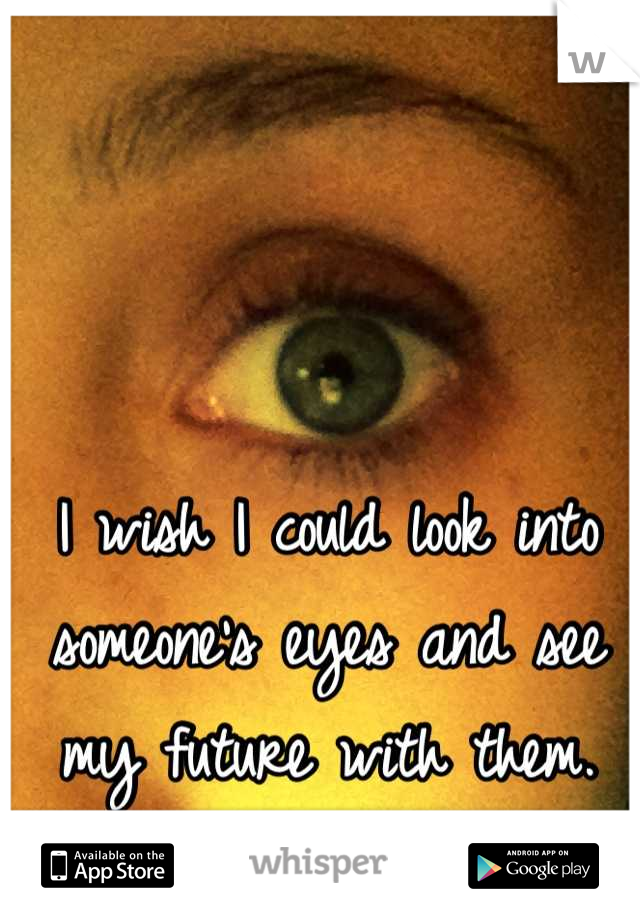 I wish I could look into someone's eyes and see my future with them.