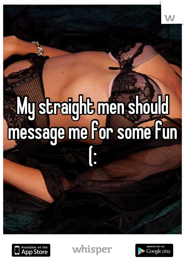 My straight men should message me for some fun (: