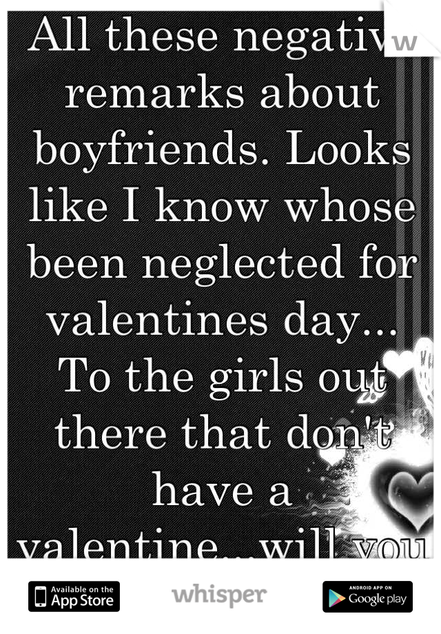 All these negative remarks about boyfriends. Looks like I know whose been neglected for valentines day... To the girls out there that don't have a valentine...will you be mine ;)