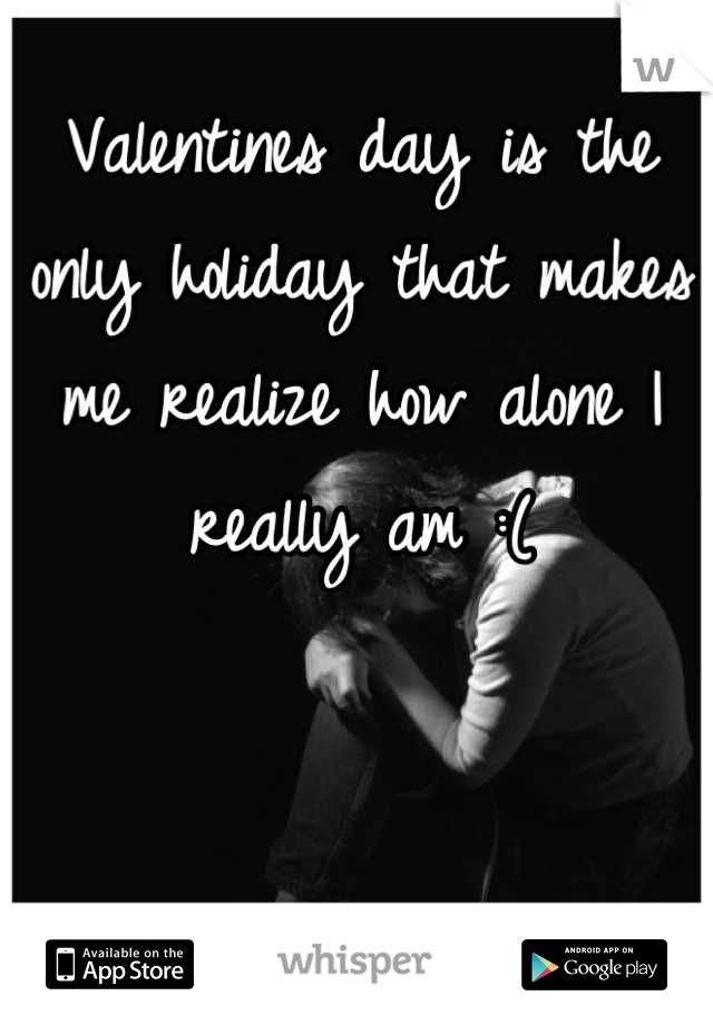 Valentines day is the only holiday that makes me realize how alone I really am :(
