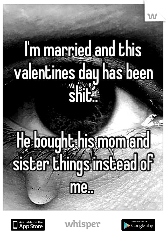 I'm married and this valentines day has been shit..   He bought his mom and sister things instead of me..