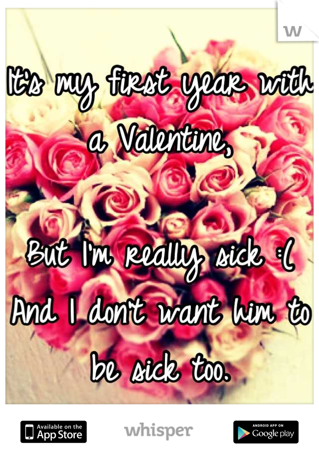 It's my first year with a Valentine,  But I'm really sick :( And I don't want him to be sick too.